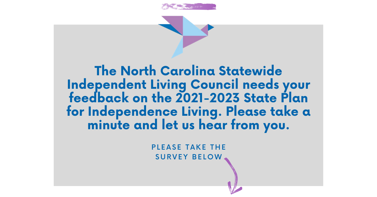 The North Carolina Statewide Independent Living Council needs your feedback on the 2021-2023 State Plan for Independence Living. Please take a minute and let us hear from you.